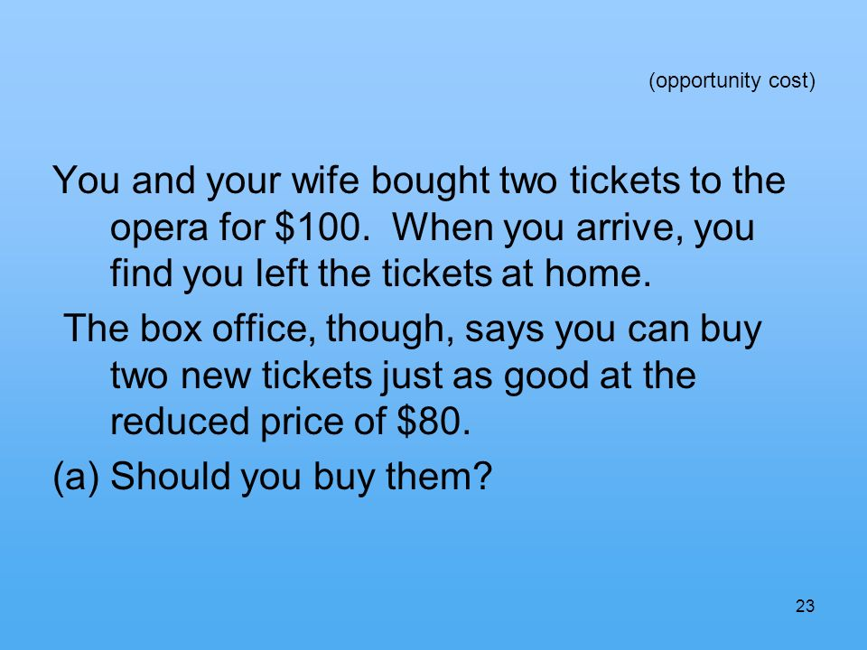 23 (opportunity cost) You and your wife bought two tickets to the opera for $100.