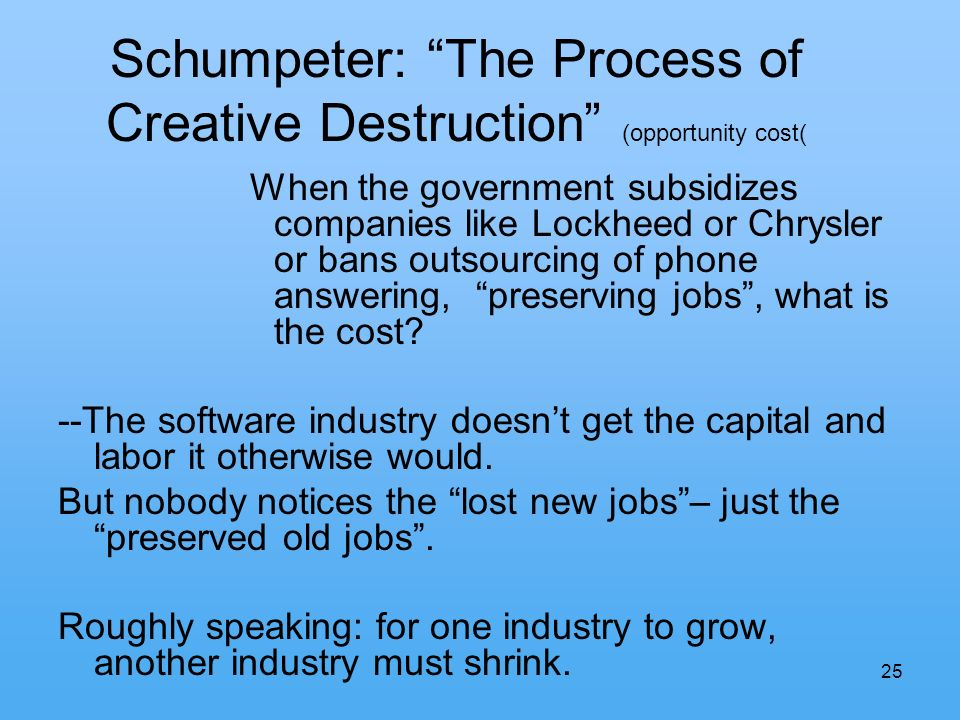 25 Schumpeter: The Process of Creative Destruction (opportunity cost( When the government subsidizes companies like Lockheed or Chrysler or bans outsourcing of phone answering, preserving jobs, what is the cost.