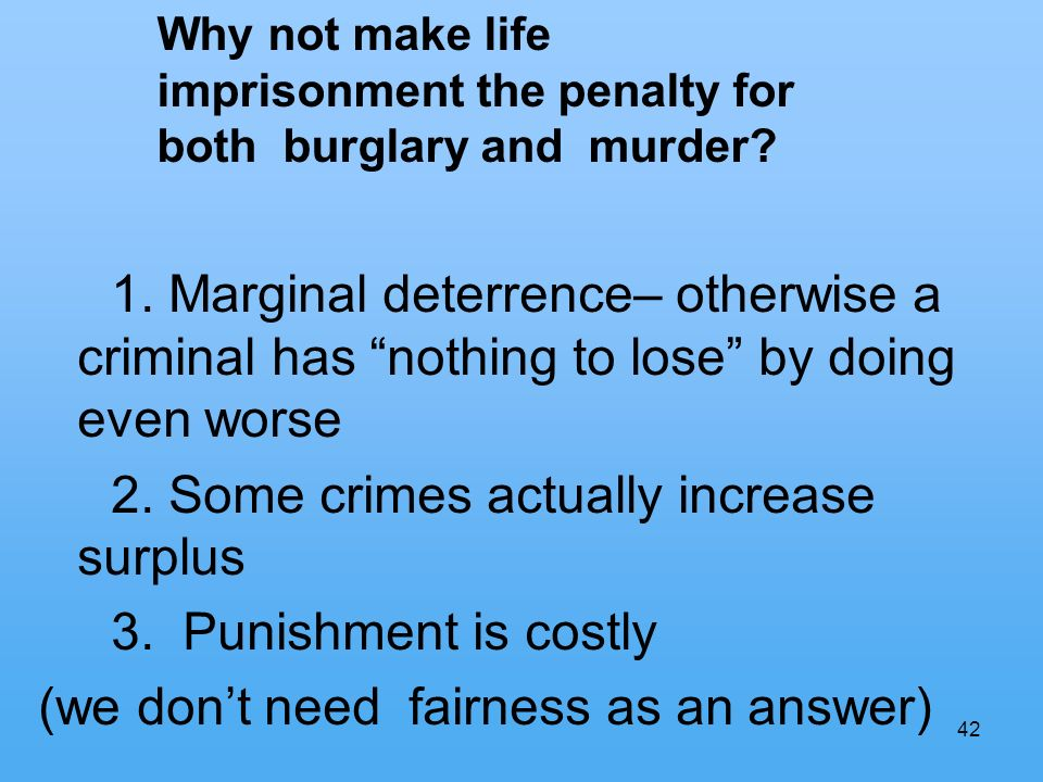 42 1. Marginal deterrence– otherwise a criminal has nothing to lose by doing even worse 2.