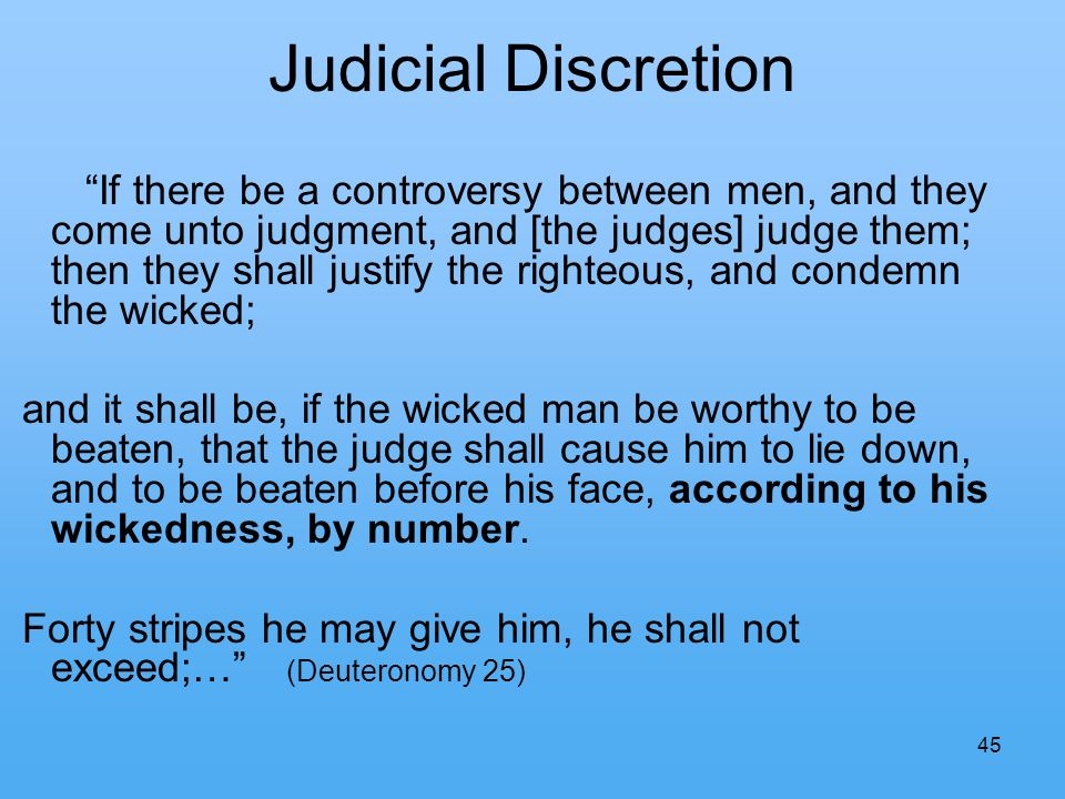 45 Judicial Discretion If there be a controversy between men, and they come unto judgment, and [the judges] judge them; then they shall justify the righteous, and condemn the wicked; and it shall be, if the wicked man be worthy to be beaten, that the judge shall cause him to lie down, and to be beaten before his face, according to his wickedness, by number.