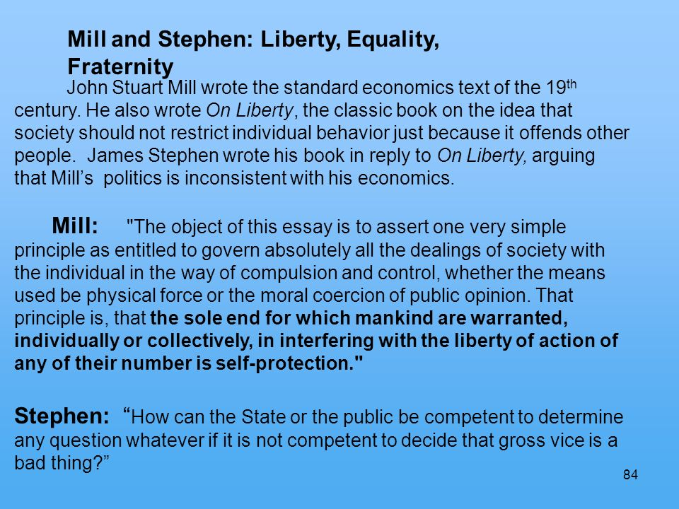 84 Mill and Stephen: Liberty, Equality, Fraternity John Stuart Mill wrote the standard economics text of the 19 th century.