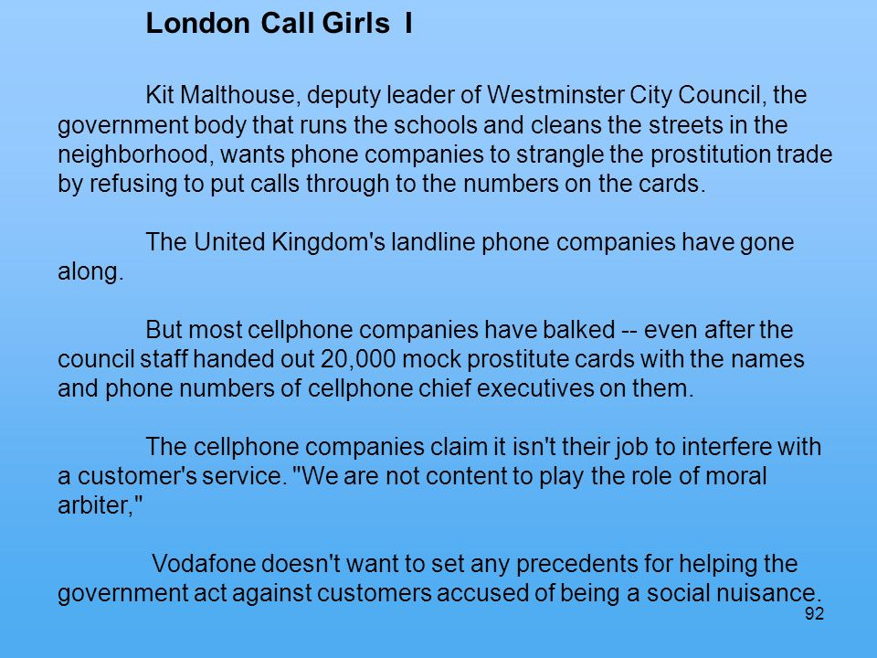 92 London Call Girls I Kit Malthouse, deputy leader of Westminster City Council, the government body that runs the schools and cleans the streets in the neighborhood, wants phone companies to strangle the prostitution trade by refusing to put calls through to the numbers on the cards.