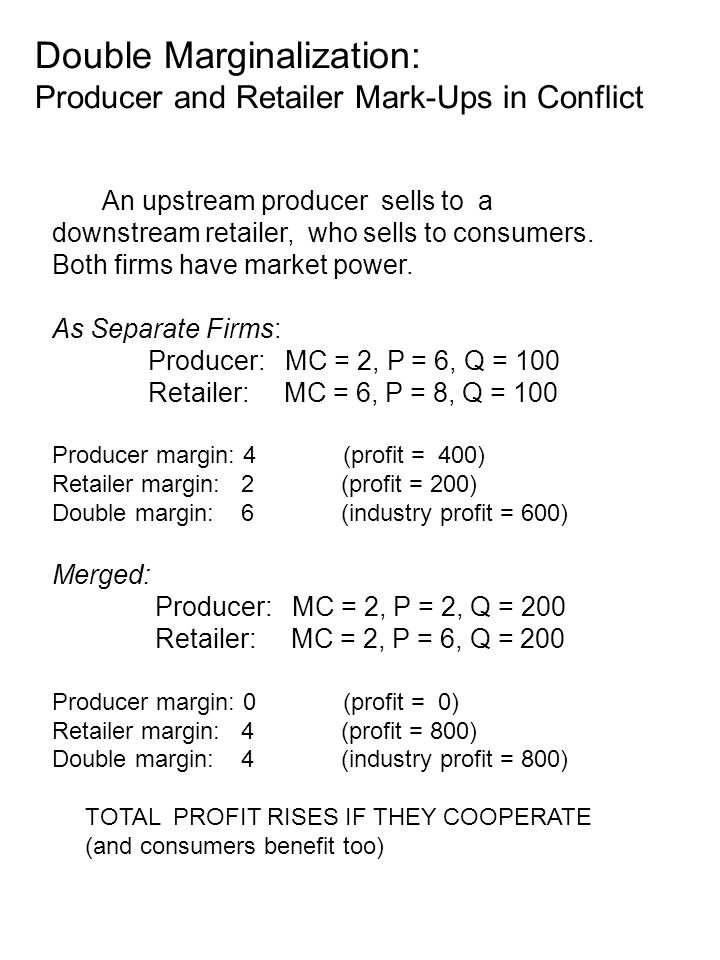 Double Marginalization: Producer and Retailer Mark-Ups in Conflict An upstream producer sells to a downstream retailer, who sells to consumers.