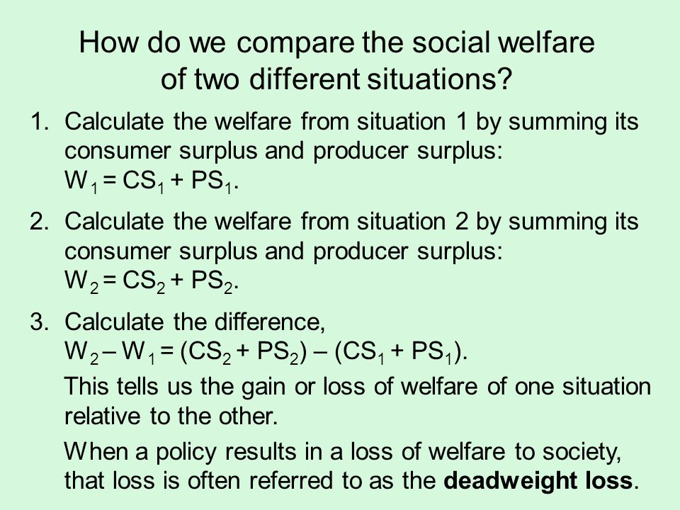 How do we compare the social welfare of two different situations? 1.Calculate the welfare from situation 1 by summing its consumer surplus and produce