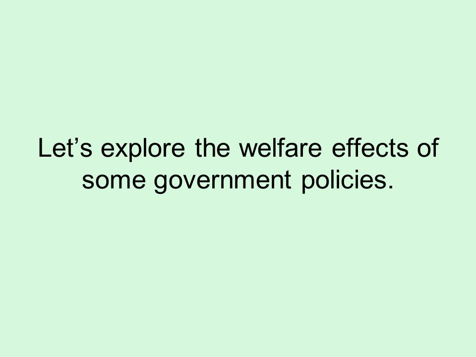 Lets explore the welfare effects of some government policies.