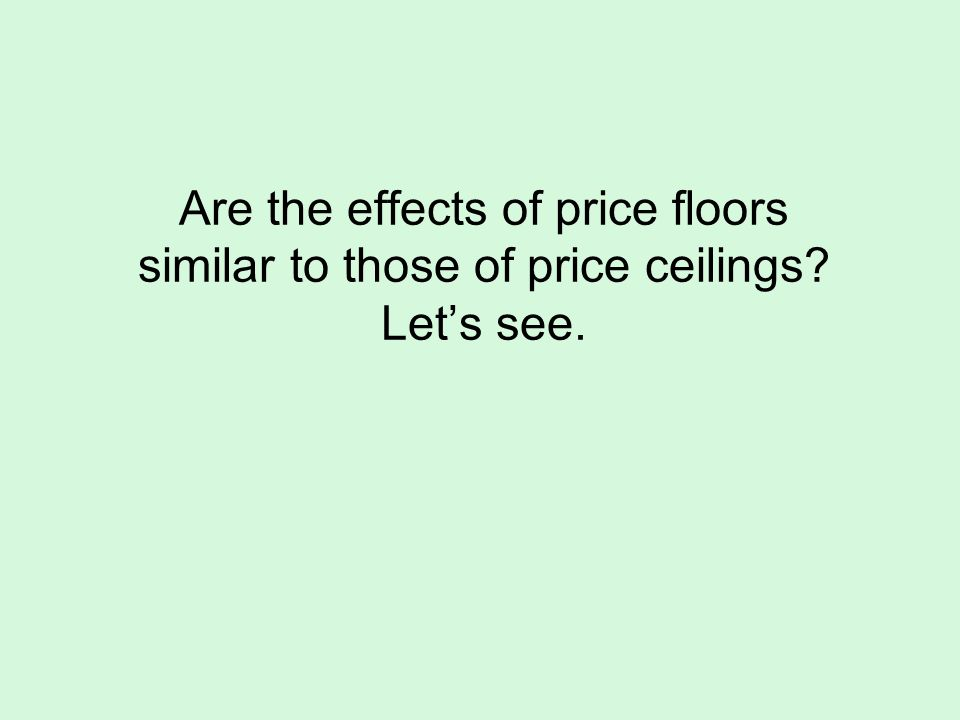 Are the effects of price floors similar to those of price ceilings? Lets see.