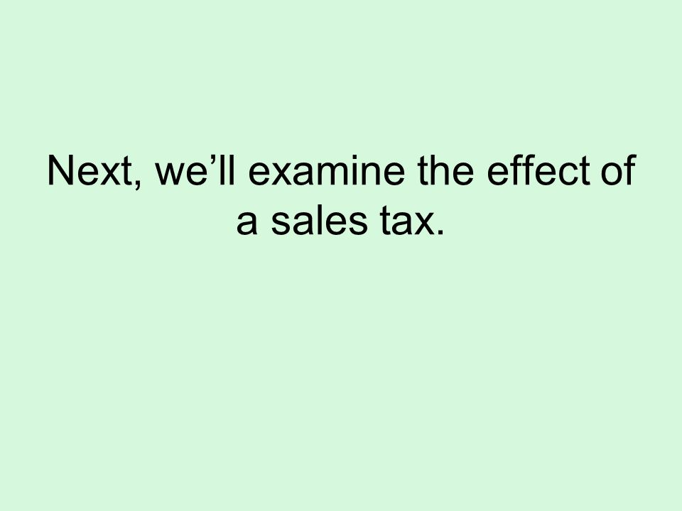 Next, well examine the effect of a sales tax.
