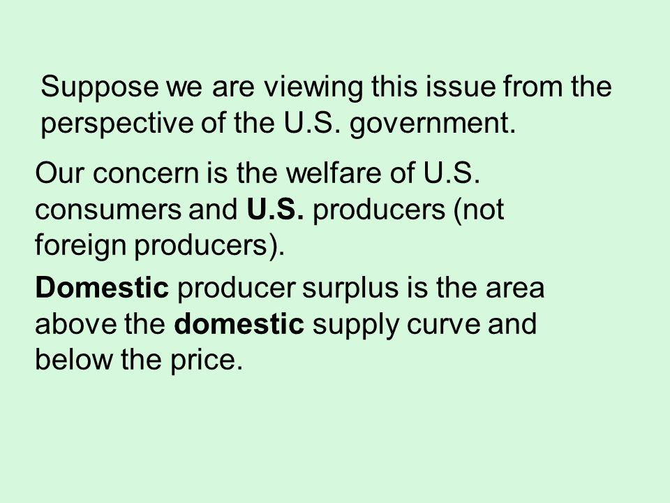 Our concern is the welfare of U.S. consumers and U.S. producers (not foreign producers). Domestic producer surplus is the area above the domestic supp