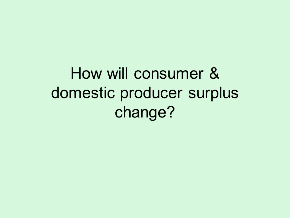 How will consumer & domestic producer surplus change?