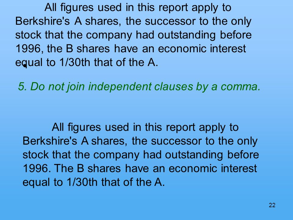 22 All figures used in this report apply to Berkshire s A shares, the successor to the only stock that the company had outstanding before 1996, the B shares have an economic interest equal to 1/30th that of the A.