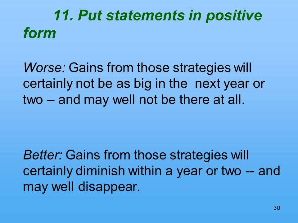30 11. Put statements in positive form Worse: Gains from those strategies will certainly not be as big in the next year or two – and may well not be t