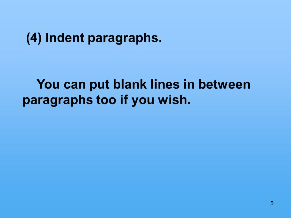 5 (4) Indent paragraphs. You can put blank lines in between paragraphs too if you wish.