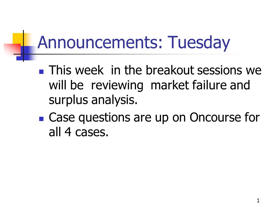 1 Announcements: Tuesday This week in the breakout sessions we will be reviewing market failure and surplus analysis. Case questions are up on Oncours