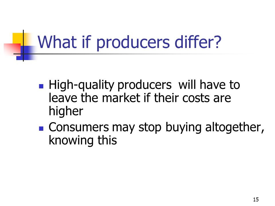 15 What if producers differ? High-quality producers will have to leave the market if their costs are higher Consumers may stop buying altogether, know