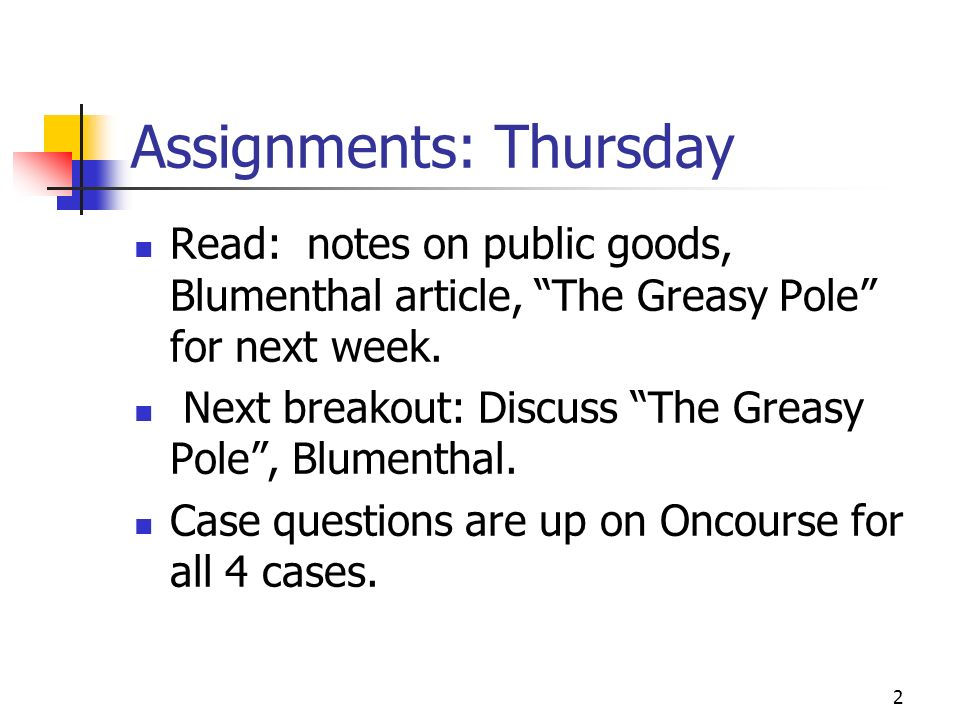 2 Assignments: Thursday Read: notes on public goods, Blumenthal article, The Greasy Pole for next week. Next breakout: Discuss The Greasy Pole, Blumen