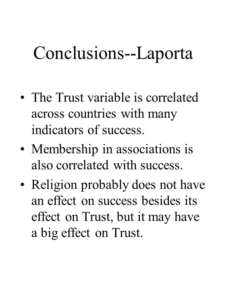Conclusions--Laporta The Trust variable is correlated across countries with many indicators of success. Membership in associations is also correlated