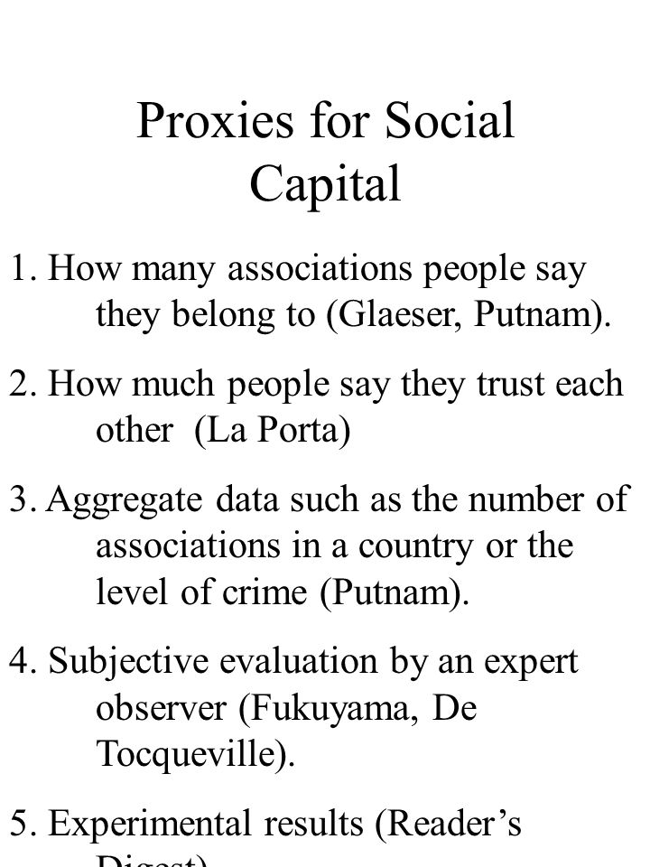 Proxies for Social Capital 1. How many associations people say they belong to (Glaeser, Putnam). 2. How much people say they trust each other (La Port