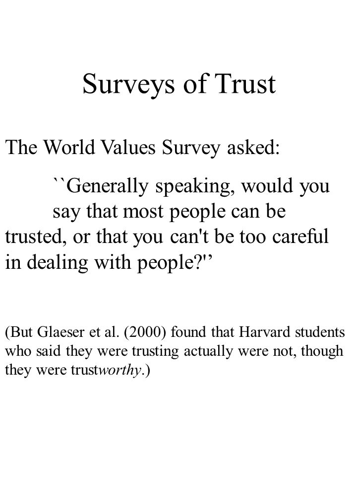 Surveys of Trust The World Values Survey asked: ``Generally speaking, would you say that most people can be trusted, or that you can t be too careful in dealing with people (But Glaeser et al.