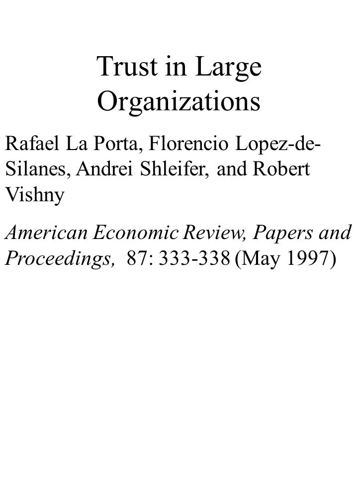 Trust in Large Organizations Rafael La Porta, Florencio Lopez-de- Silanes, Andrei Shleifer, and Robert Vishny American Economic Review, Papers and Proceedings, 87: 333-338 (May 1997)