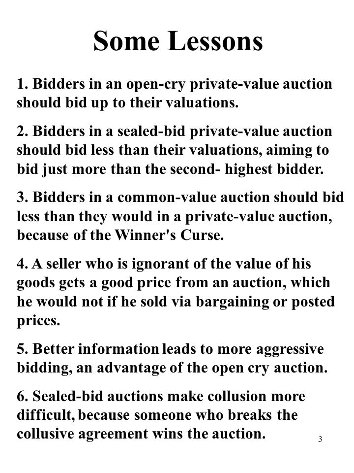 3 Some Lessons 1.Bidders in an open-cry private-value auction should bid up to their valuations.