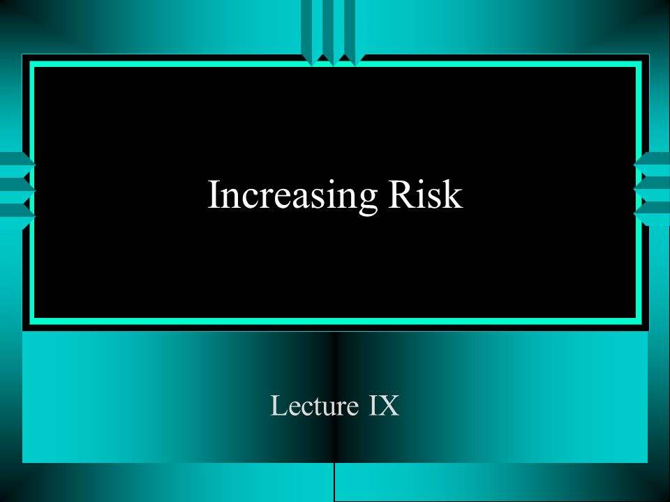 Increasing Risk Lecture IX