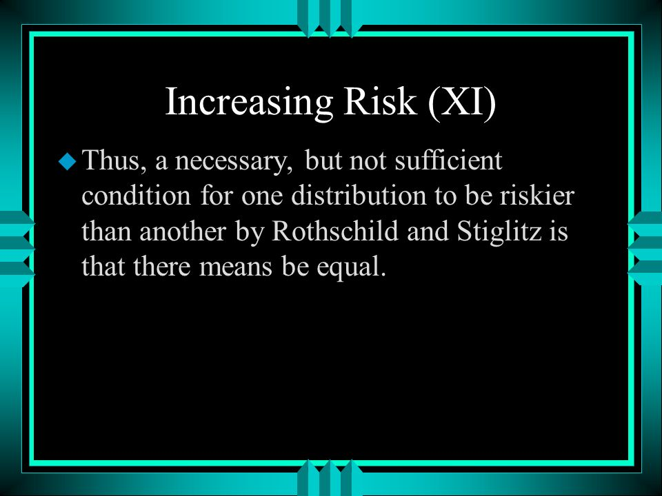 Increasing Risk (XI) u Thus, a necessary, but not sufficient condition for one distribution to be riskier than another by Rothschild and Stiglitz is that there means be equal.