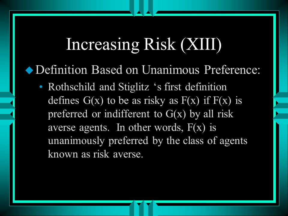 Increasing Risk (XIII) u Definition Based on Unanimous Preference: Rothschild and Stiglitz s first definition defines G(x) to be as risky as F(x) if F(x) is preferred or indifferent to G(x) by all risk averse agents.