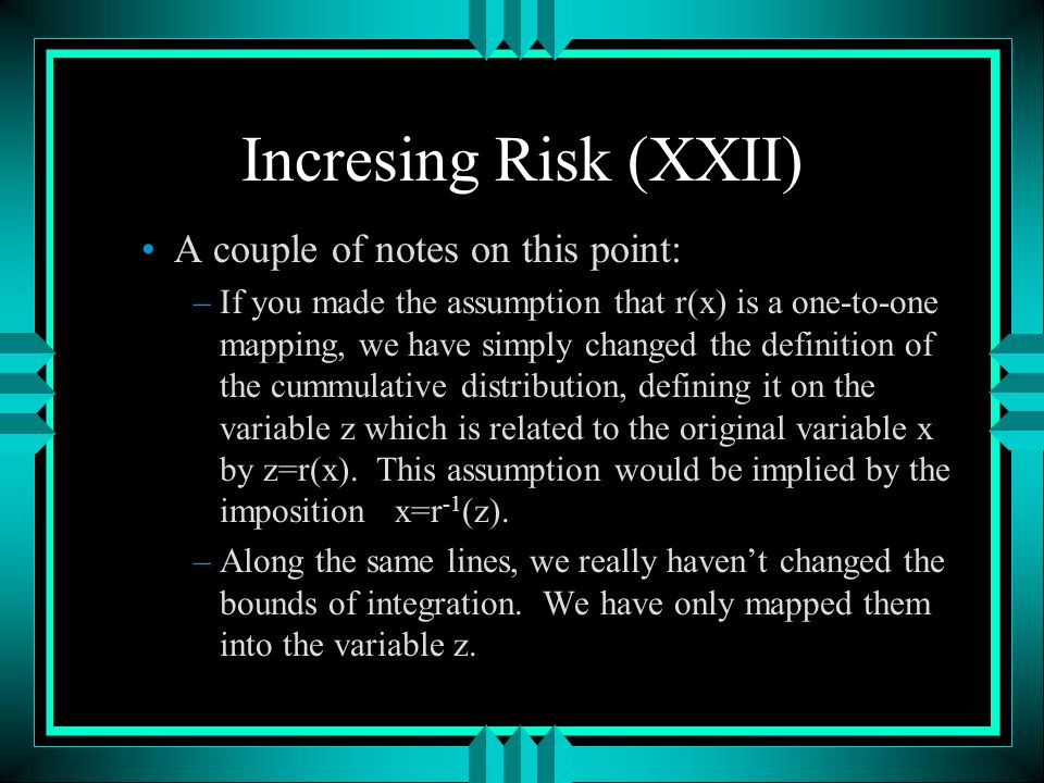 Incresing Risk (XXII) A couple of notes on this point: –If you made the assumption that r(x) is a one-to-one mapping, we have simply changed the definition of the cummulative distribution, defining it on the variable z which is related to the original variable x by z=r(x).