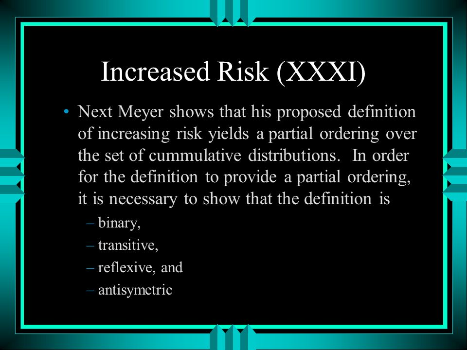 Increased Risk (XXXI) Next Meyer shows that his proposed definition of increasing risk yields a partial ordering over the set of cummulative distributions.