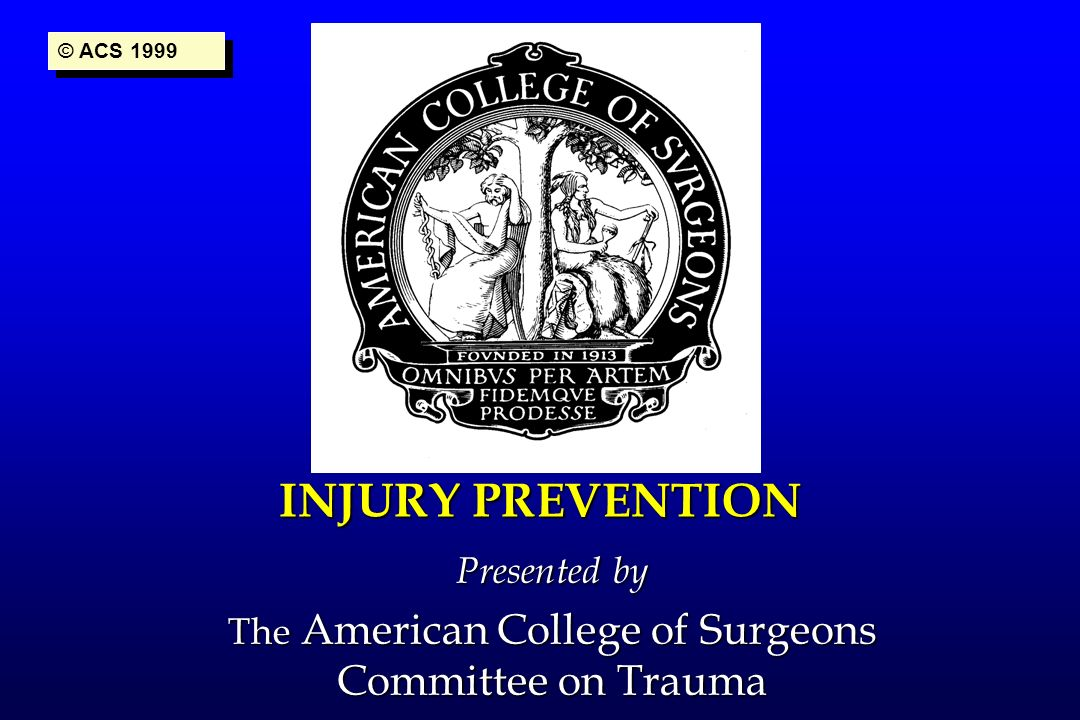 INJURY PREVENTION Presented by The American College of Surgeons Committee on Trauma © ACS 1999