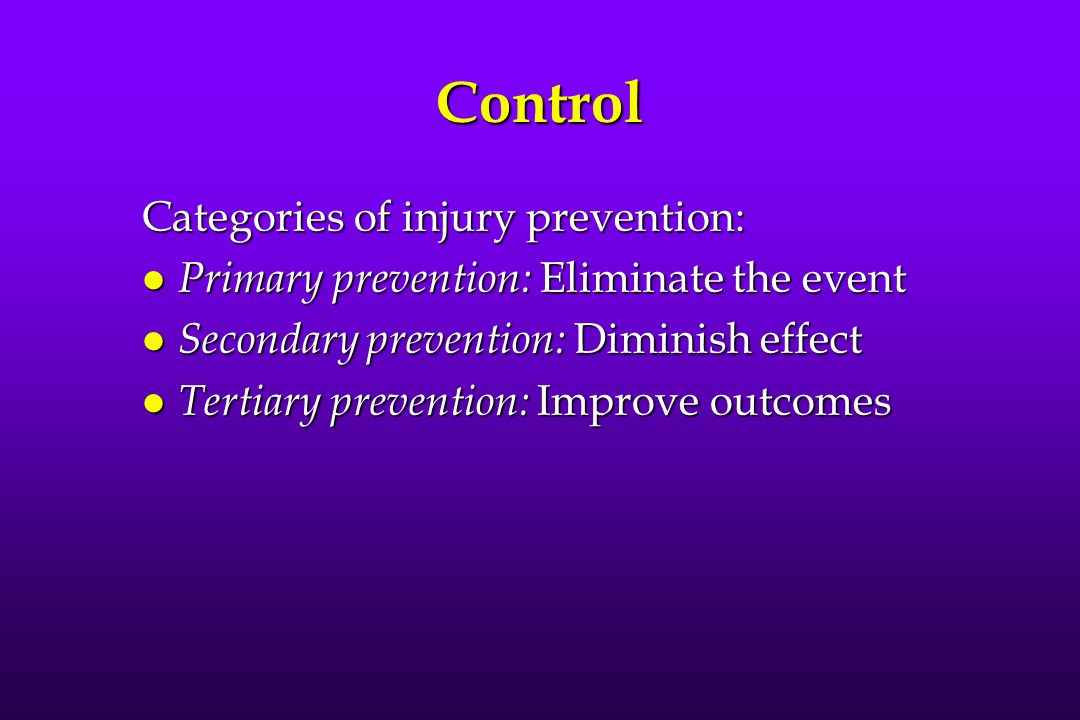 Control Categories of injury prevention: l Primary prevention: Eliminate the event l Secondary prevention: Diminish effect l Tertiary prevention: Improve outcomes