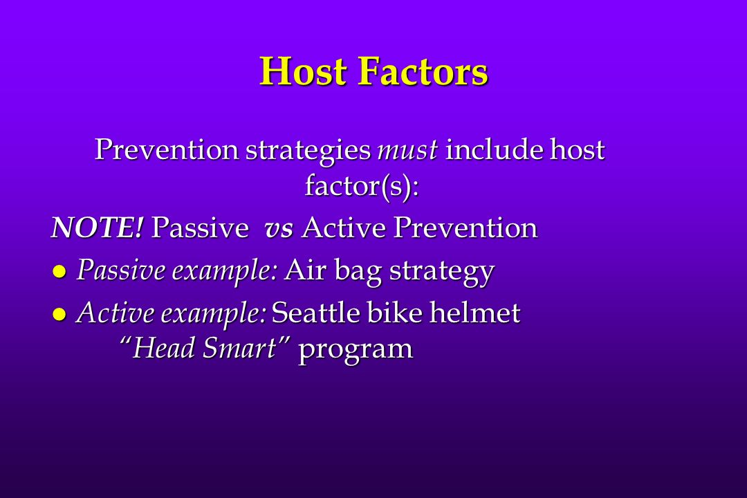 Host Factors Prevention strategies must include host factor(s): NOTE! Passive vs Active Prevention l Passive example: Air bag strategy l Active exampl