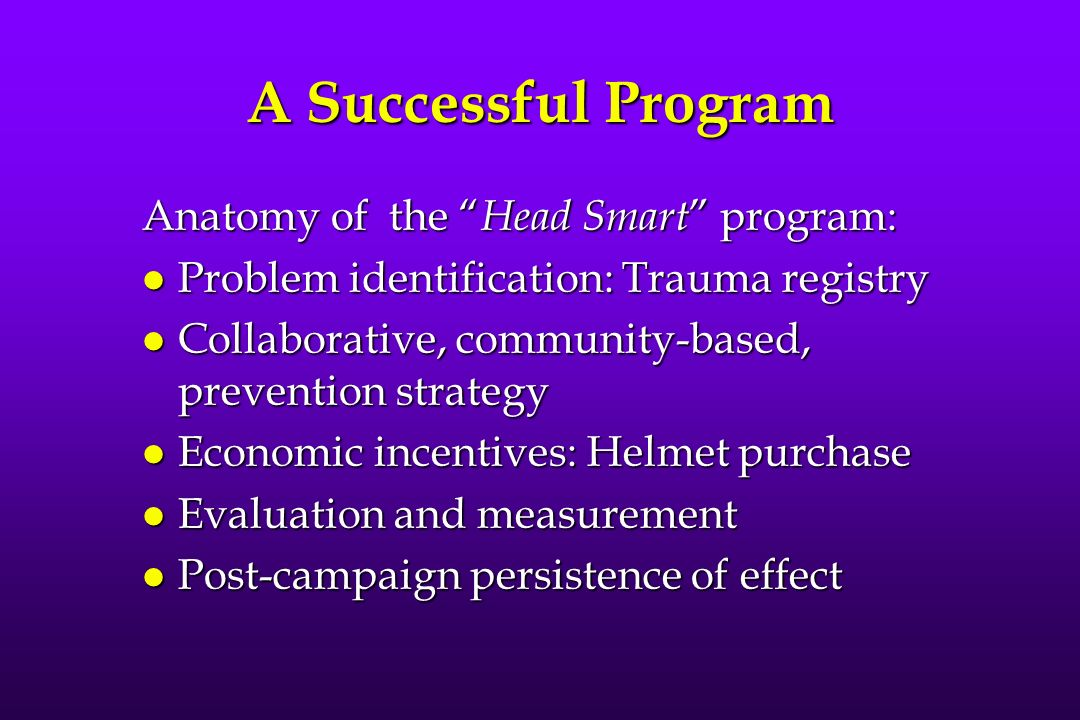 A Successful Program Anatomy of the Head Smart program: l Problem identification: Trauma registry l Collaborative, community-based, prevention strategy l Economic incentives: Helmet purchase l Evaluation and measurement l Post-campaign persistence of effect