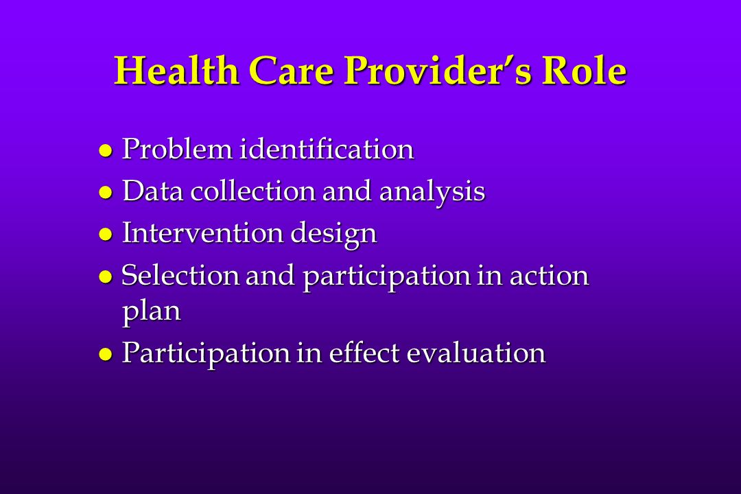 Health Care Providers Role l Problem identification l Data collection and analysis l Intervention design l Selection and participation in action plan l Participation in effect evaluation