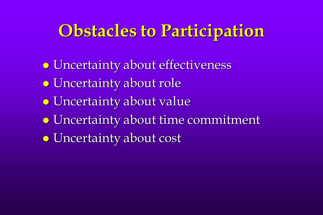 Obstacles to Participation l Uncertainty about effectiveness l Uncertainty about role l Uncertainty about value l Uncertainty about time commitment l Uncertainty about cost