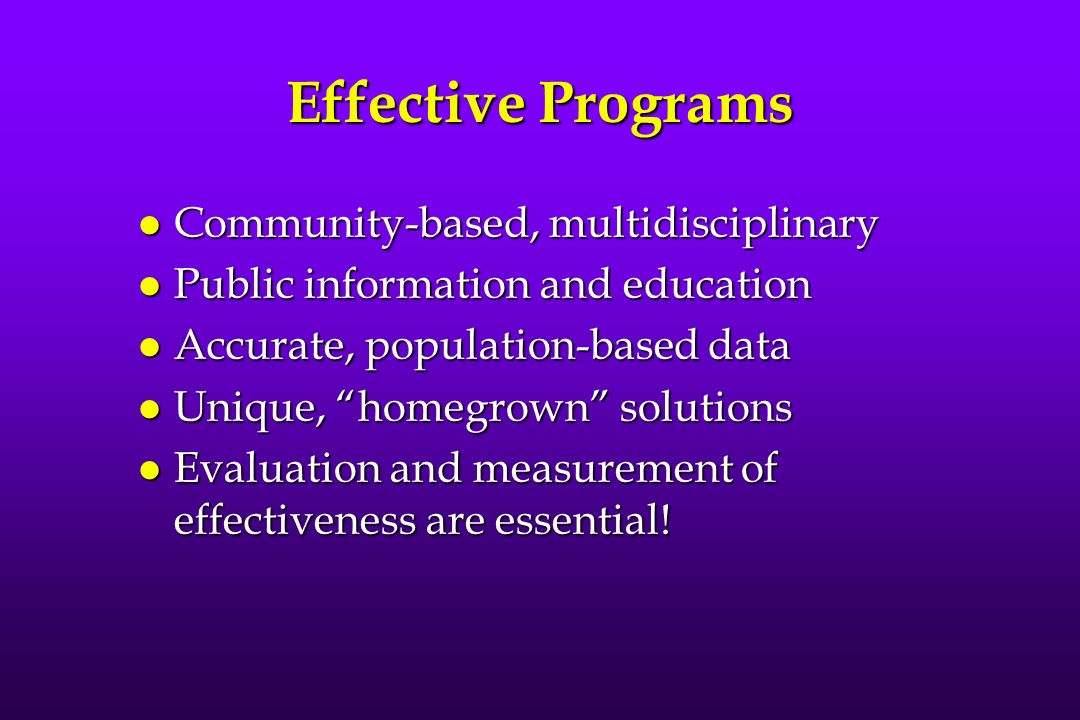 Effective Programs l Community-based, multidisciplinary l Public information and education l Accurate, population-based data l Unique, homegrown solutions l Evaluation and measurement of effectiveness are essential!