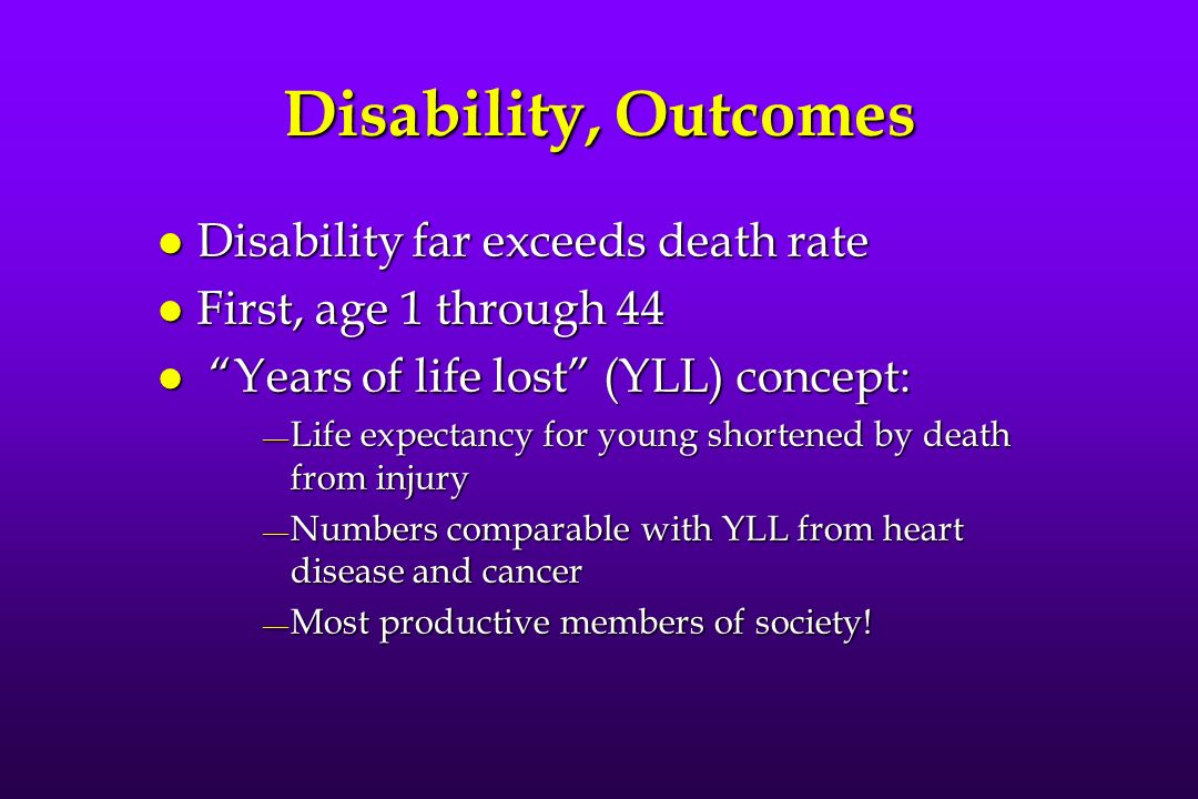 Disability, Outcomes l Disability far exceeds death rate l First, age 1 through 44 l Years of life lost (YLL) concept: Life expectancy for young shortened by death from injury Life expectancy for young shortened by death from injury Numbers comparable with YLL from heart disease and cancer Numbers comparable with YLL from heart disease and cancer Most productive members of society.