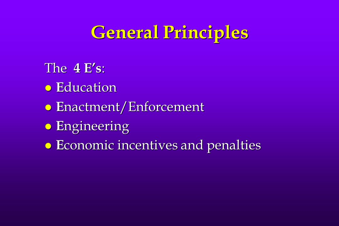 General Principles The 4 Es : l E ducation l E nactment/Enforcement l E ngineering l E conomic incentives and penalties
