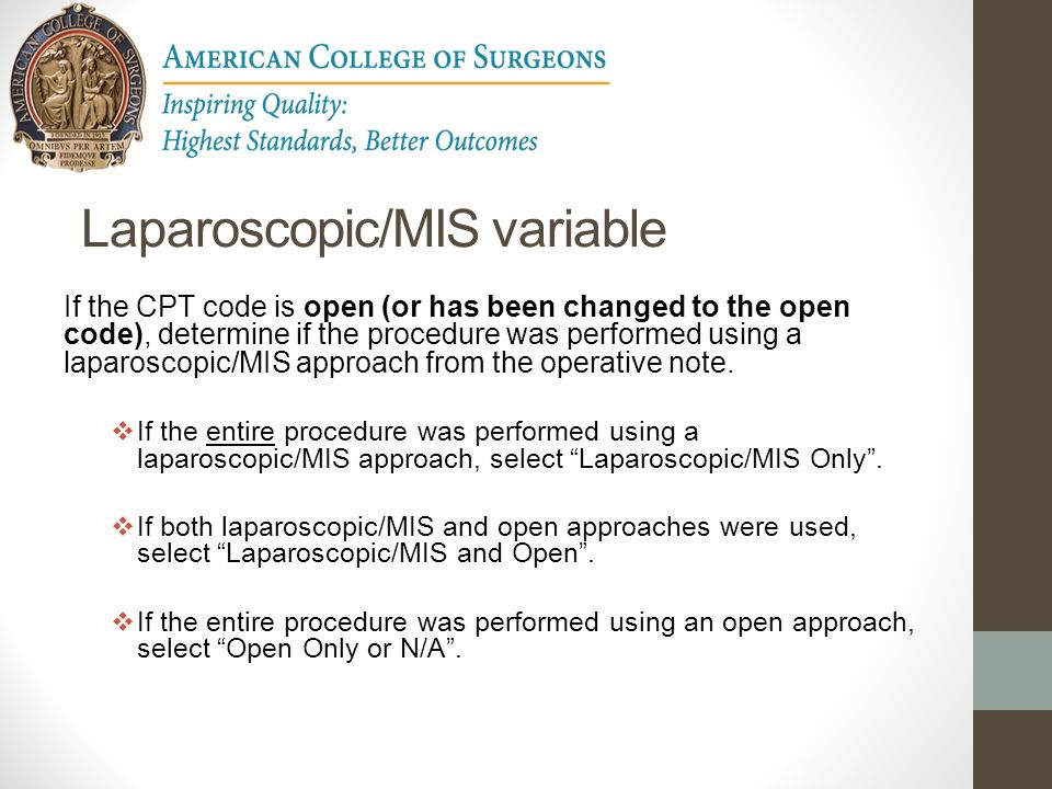 Laparoscopic/MIS variable If the CPT code is open (or has been changed to the open code), determine if the procedure was performed using a laparoscopi
