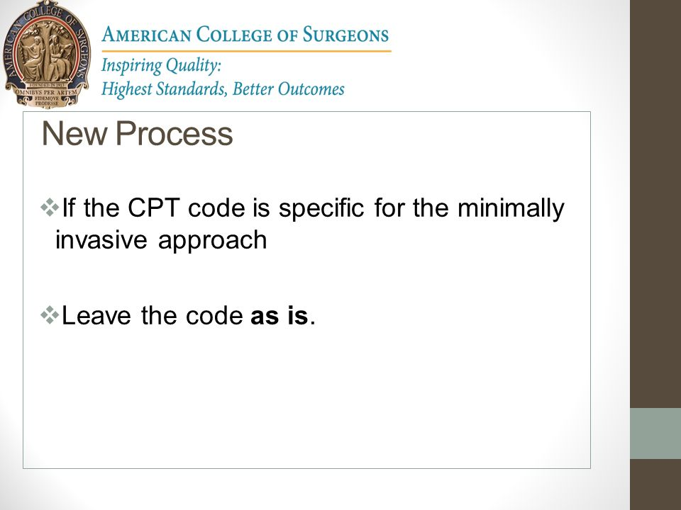 New Process If the CPT code is specific for the minimally invasive approach Leave the code as is.