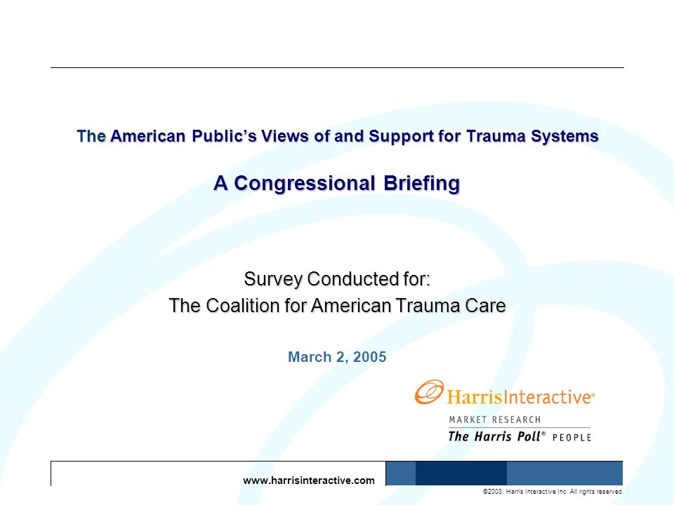 www.harrisinteractive.com ©2003, Harris Interactive Inc. All rights reserved. The American Publics Views of and Support for Trauma Systems A Congressi
