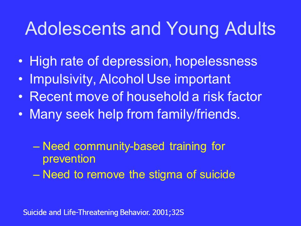 Adolescents and Young Adults High rate of depression, hopelessness Impulsivity, Alcohol Use important Recent move of household a risk factor Many seek help from family/friends.