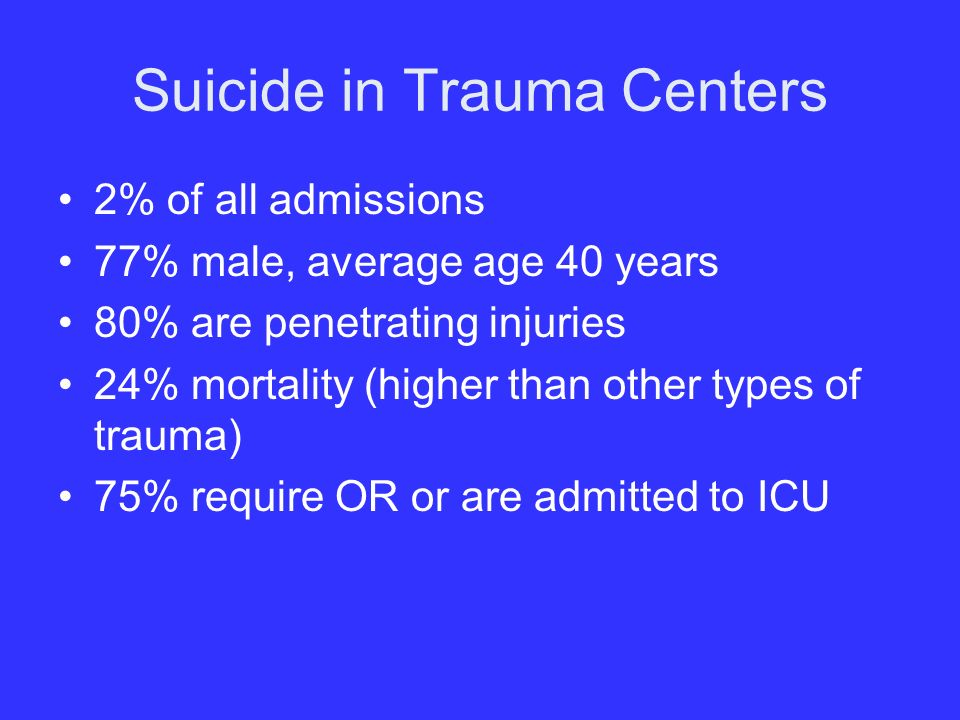 Suicide in Trauma Centers 2% of all admissions 77% male, average age 40 years 80% are penetrating injuries 24% mortality (higher than other types of trauma) 75% require OR or are admitted to ICU