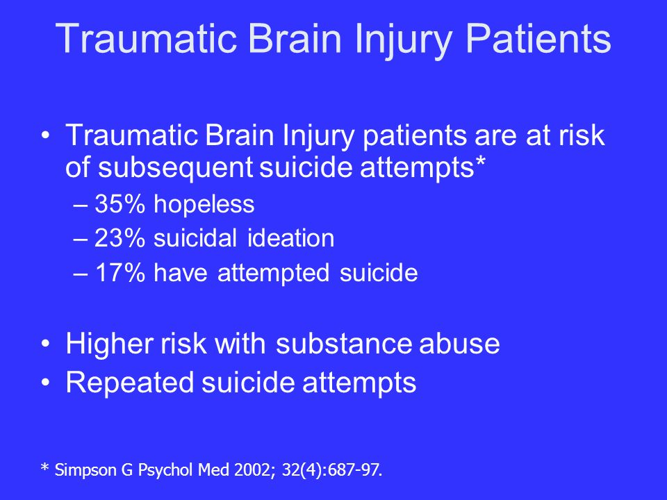 Traumatic Brain Injury Patients Traumatic Brain Injury patients are at risk of subsequent suicide attempts* –35% hopeless –23% suicidal ideation –17% have attempted suicide Higher risk with substance abuse Repeated suicide attempts * Simpson G Psychol Med 2002; 32(4):687-97.