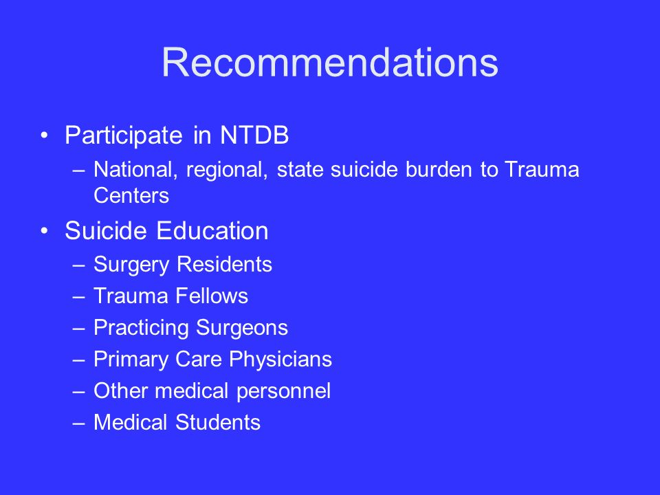 Recommendations Participate in NTDB –National, regional, state suicide burden to Trauma Centers Suicide Education –Surgery Residents –Trauma Fellows –Practicing Surgeons –Primary Care Physicians –Other medical personnel –Medical Students