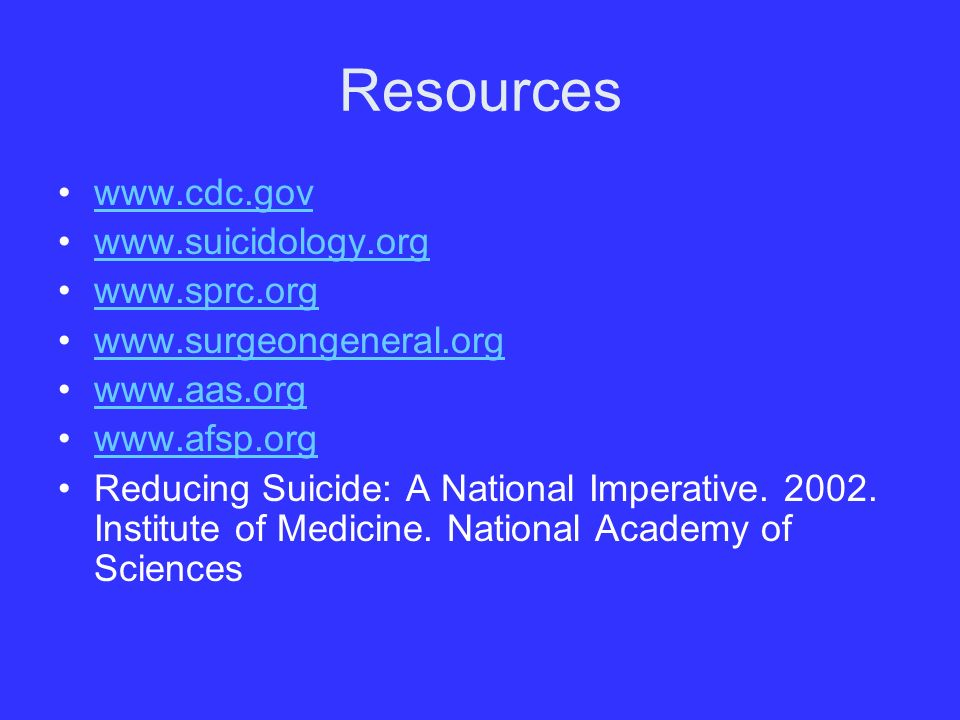 Resources www.cdc.gov www.suicidology.org www.sprc.org www.surgeongeneral.org www.aas.org www.afsp.org Reducing Suicide: A National Imperative.