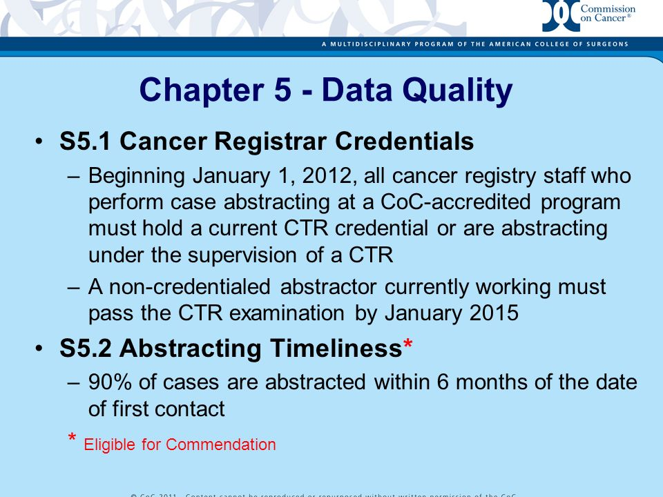 Chapter 5 - Data Quality S5.1 Cancer Registrar Credentials –Beginning January 1, 2012, all cancer registry staff who perform case abstracting at a CoC