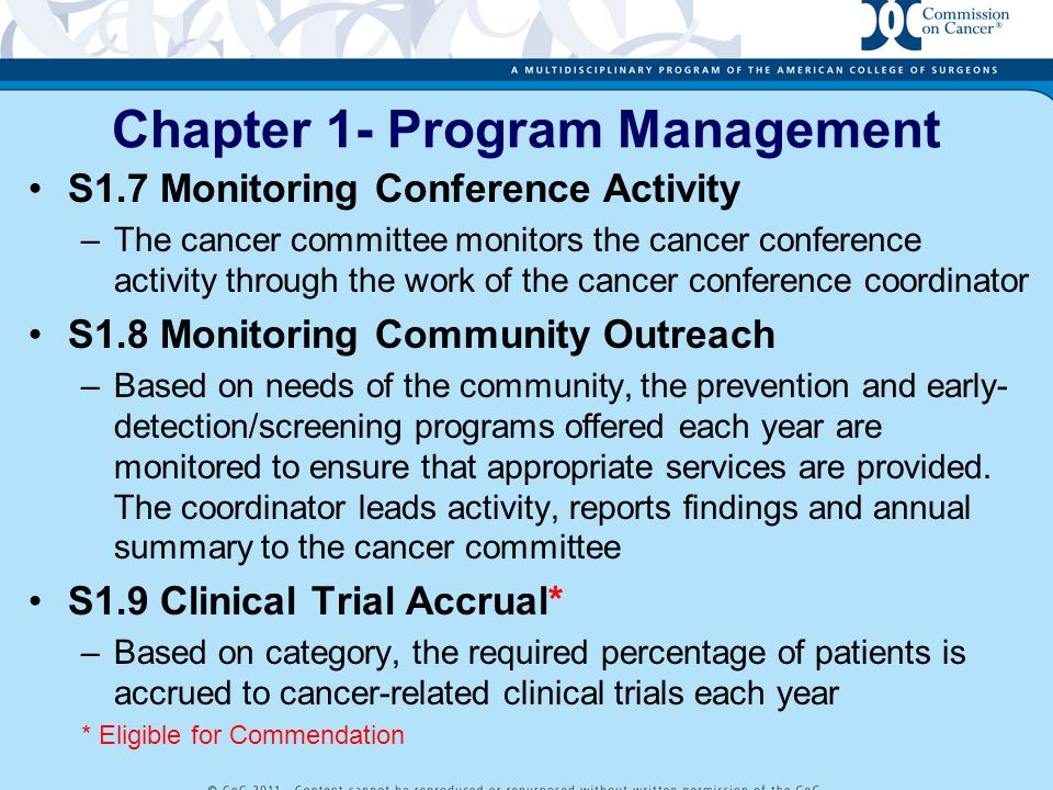 Chapter 1- Program Management S1.10 Clinical Educational Activity –Each year the cancer committee offers at least 1 cancer- related educational activity focused on stage and treatment planning to physicians, nurses, and allied health professionals S1.11 Cancer Registrar Education* –All members of the cancer registry staff participate in a cancer-related educational activity at the local, state, regional, or national level *Eligible for Commendation S1.12 Public Reporting of Outcomes* (optional) –Each year the cancer committee develops and disseminates a report of patient or program outcomes to the public * Eligible for Commendation Only