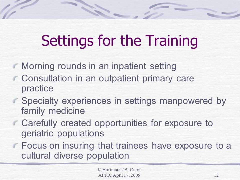 K.Hartmann / B. Cubic APPIC April 17, 200912 Settings for the Training Morning rounds in an inpatient setting Consultation in an outpatient primary ca
