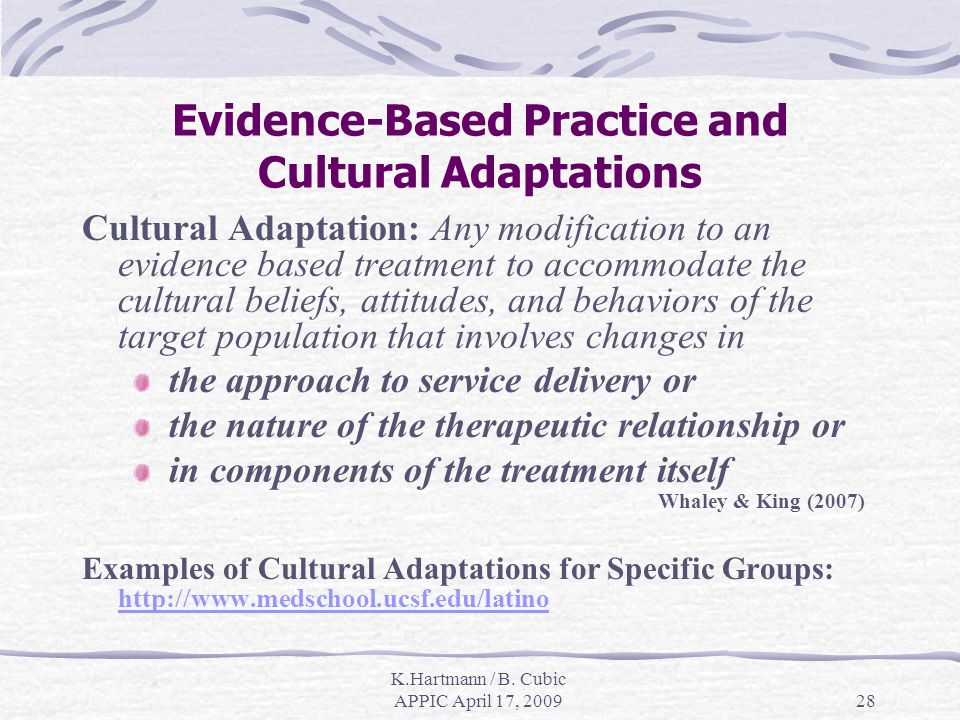 K.Hartmann / B. Cubic APPIC April 17, 200928 Evidence-Based Practice and Cultural Adaptations Cultural Adaptation: Any modification to an evidence bas